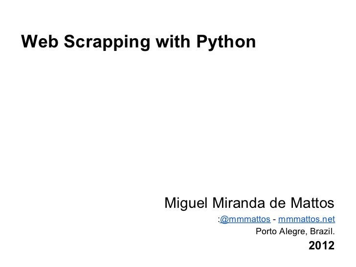 Web Scrapping with Python               Miguel Miranda de Mattos                      :@mmmattos - mmmattos.net           ...
