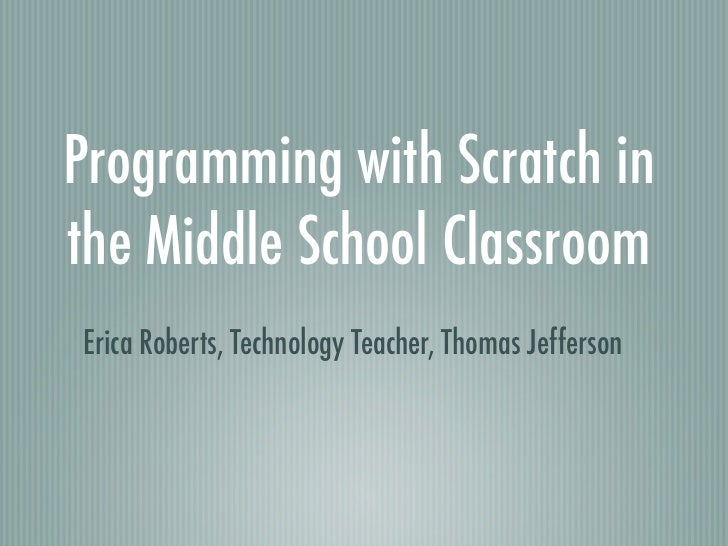 Programming with Scratch inthe Middle School ClassroomErica Roberts, Technology Teacher, Thomas Jefferson