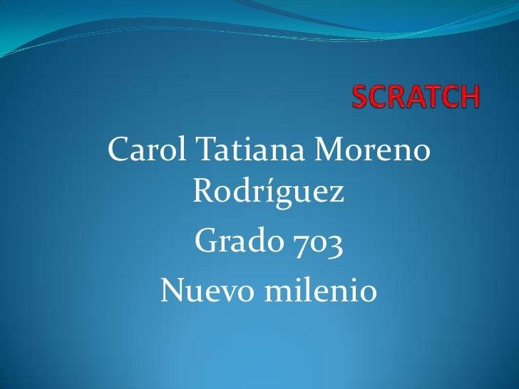 Carol Tatiana Moreno      Rodríguez      Grado 703   Nuevo milenio