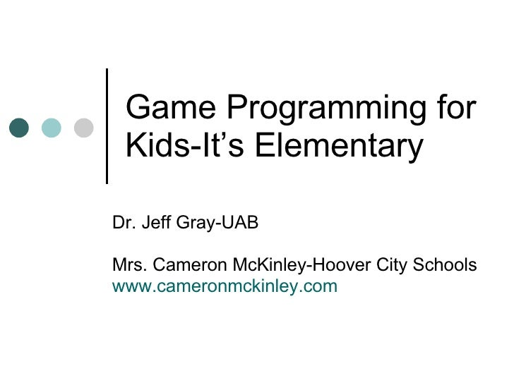 Game Programming for Kids-It's Elementary Dr. Jeff Gray-UAB Mrs. Cameron McKinley-Hoover City Schools www.cameronmckinley....
