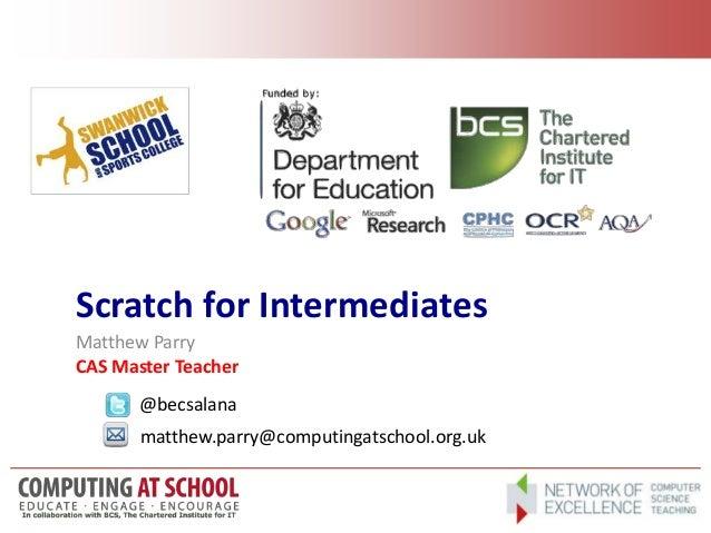 Scratch for Intermediates Matthew Parry CAS Master Teacher @becsalana matthew.parry@computingatschool.org.uk