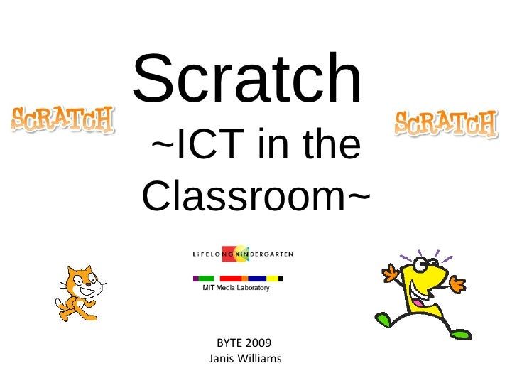 Scratch  ~ICT in the Classroom~ BYTE 2009  Janis Williams