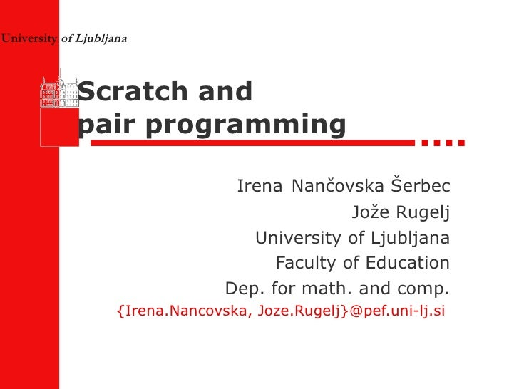 Scratch and  pair programming Irena   Nančovska Šerbec Jože Rugelj University of Ljubljana Faculty of Education Dep. for m...