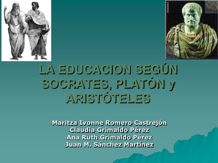 LA EDUCACION SEGÚN SOCRATES, PLATÓN y ARISTÓTELES<br /><ul><li>Maritza Ivonne Romero Castrejón