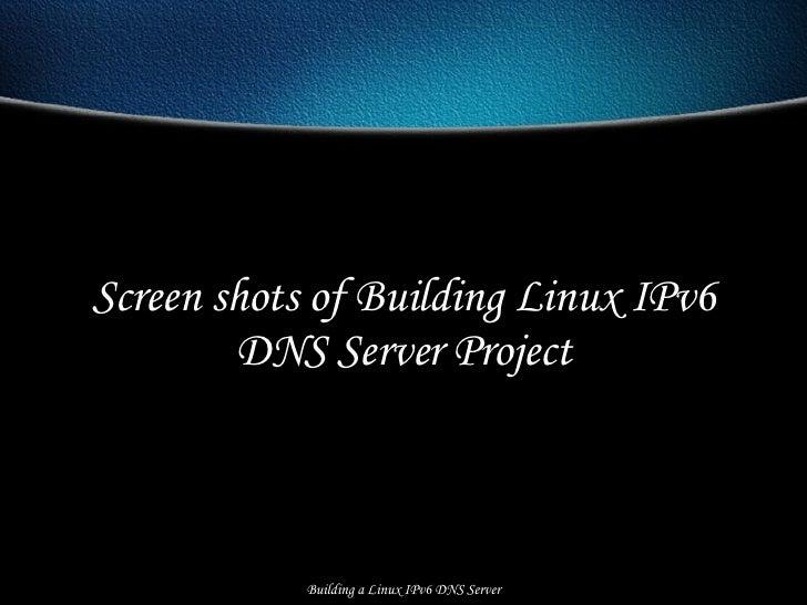Screen shots of Building Linux IPv6 DNS Server Project Building a Linux IPv6 DNS Server