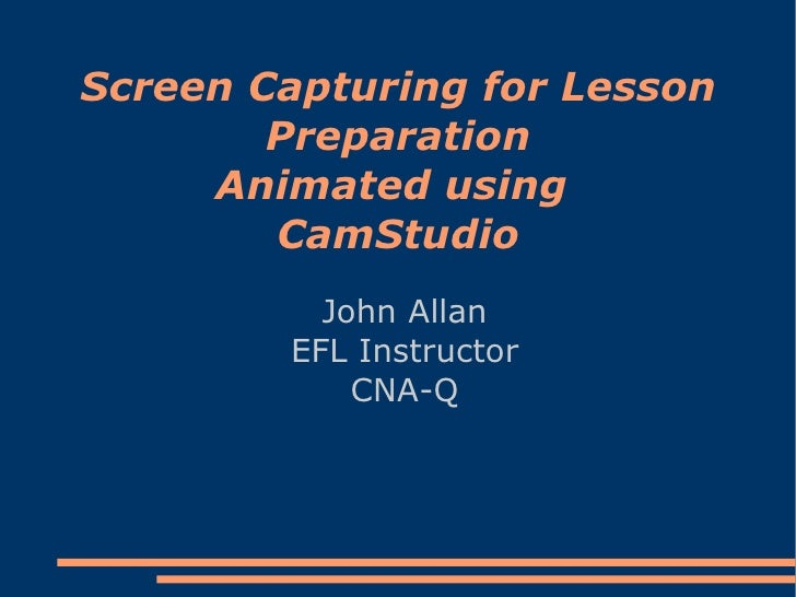Screen Capturing for Lesson Preparation Animated using  CamStudio John Allan EFL Instructor CNA-Q