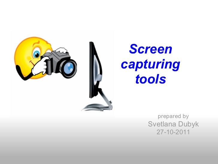 Screencapturing  tools      prepared by    Svetlana Dubyk      27-10-2011