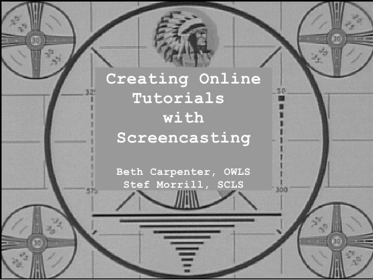 Creating Online    Tutorials       with  Screencasting  Beth Carpenter, OWLS   Stef Morrill, SCLS
