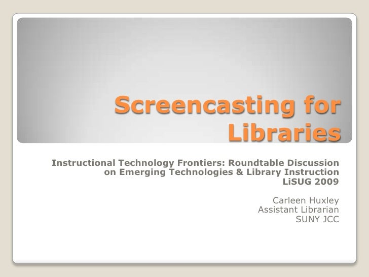 Screencasting for Libraries<br />Instructional Technology Frontiers: Roundtable Discussion on Emerging Technologies & Libr...