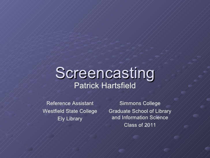 Screencasting Simmons College Graduate School of Library and Information Science Class of 2011 Reference Assistant Westfie...