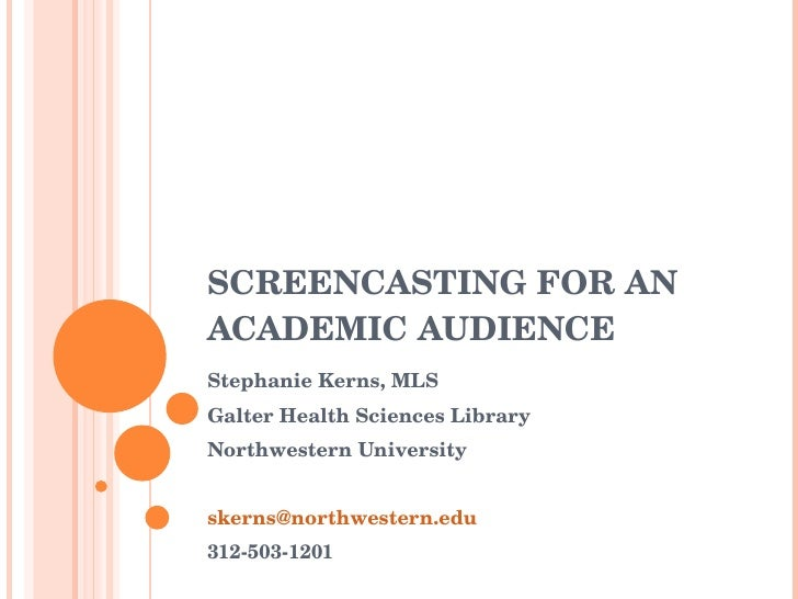 SCREENCASTING FOR AN ACADEMIC AUDIENCE  Stephanie Kerns, MLS Galter Health Sciences Library Northwestern University 312-50...