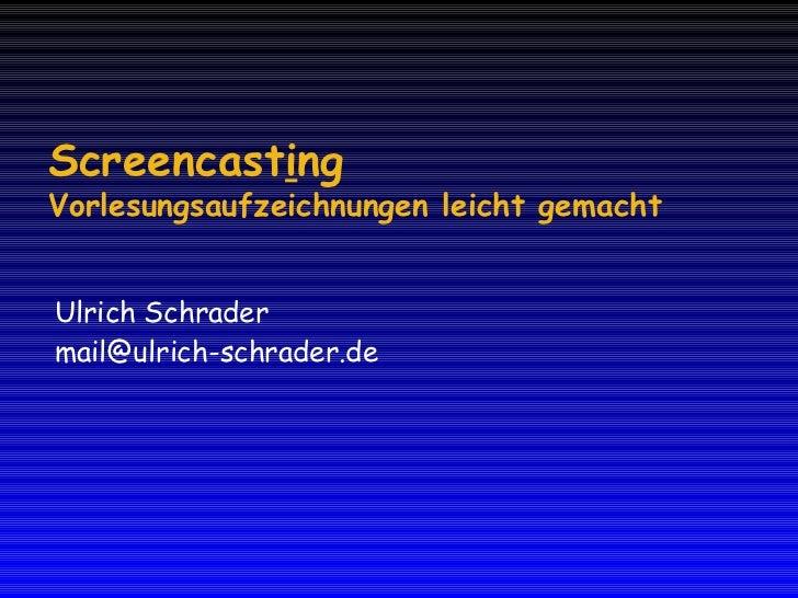 Screencast i ng Vorlesungsaufzeichnungen leicht gemacht Ulrich Schrader [email_address]