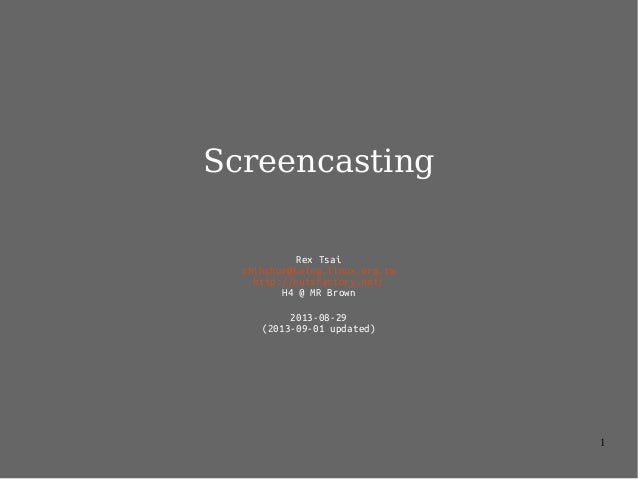 1 Screencasting Rex Tsai chihchun@kalug.linux.org.tw http://nutsfactory.net/ H4 @ MR Brown 2013-08-29 (2013-09-01 updated)