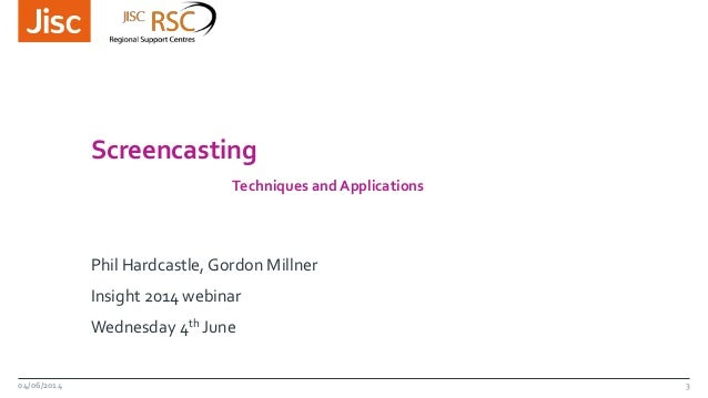 Screencasting Techniques and Applications Phil Hardcastle, Gordon Millner Insight 2014 webinar Wednesday 4th June 04/06/20...