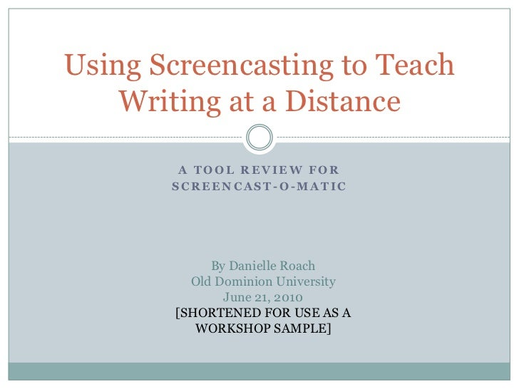 Using Screencasting to Teach    Writing at a Distance        A TOOL REVIEW FOR       SCREENCAST-O-MATIC            By Dani...