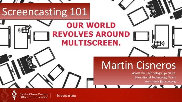1 Screencasting Screencasting  101 Martin  CisnerosAcademic  Technology  Specialist   Educational  Technology...