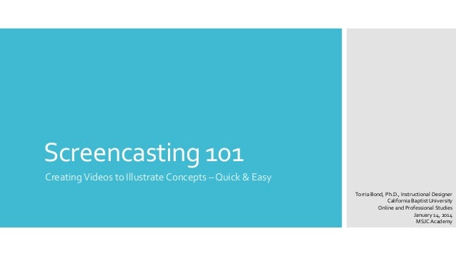 Screencasting 101 Creating Videos to Illustrate Concepts – Quick & Easy Torria Bond, Ph.D., Instructional Designer Califor...