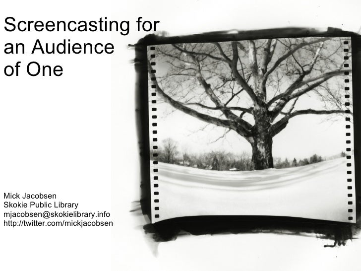 Screencasting for an Audience of One Mick Jacobsen Skokie Public Library [email_address] http://twitter.com/mickjacobsen