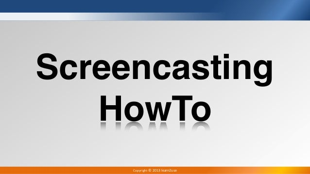 Copyright	  ©	  2013	  learn2useScreencastingHowTo