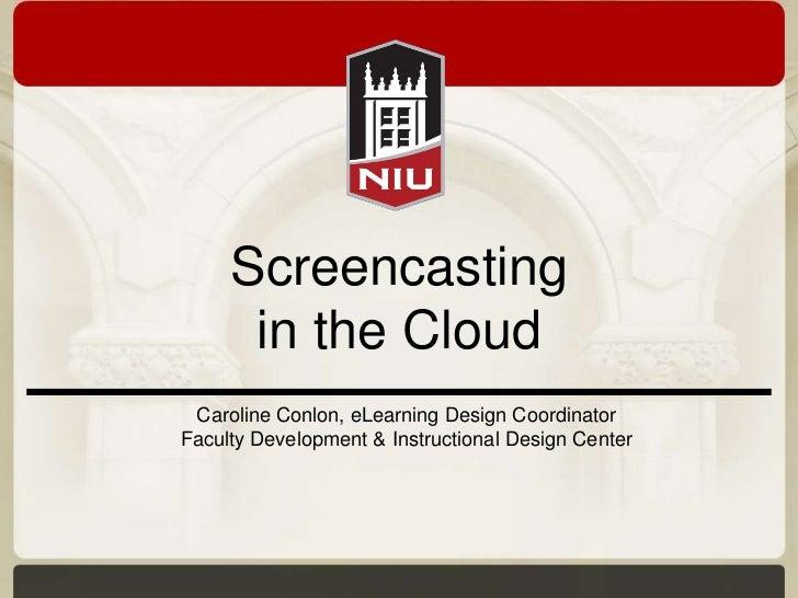 Screencasting      in the Cloud Caroline Conlon, eLearning Design CoordinatorFaculty Development & Instructional Design Ce...