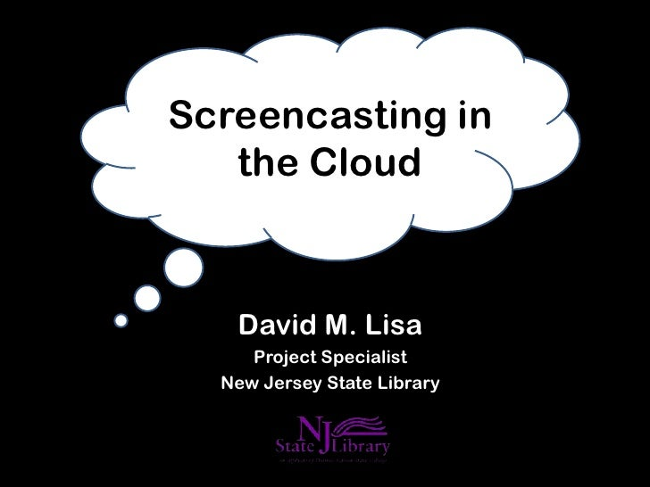 Screencasting in   the Cloud   David M. Lisa     Project Specialist  New Jersey State Library