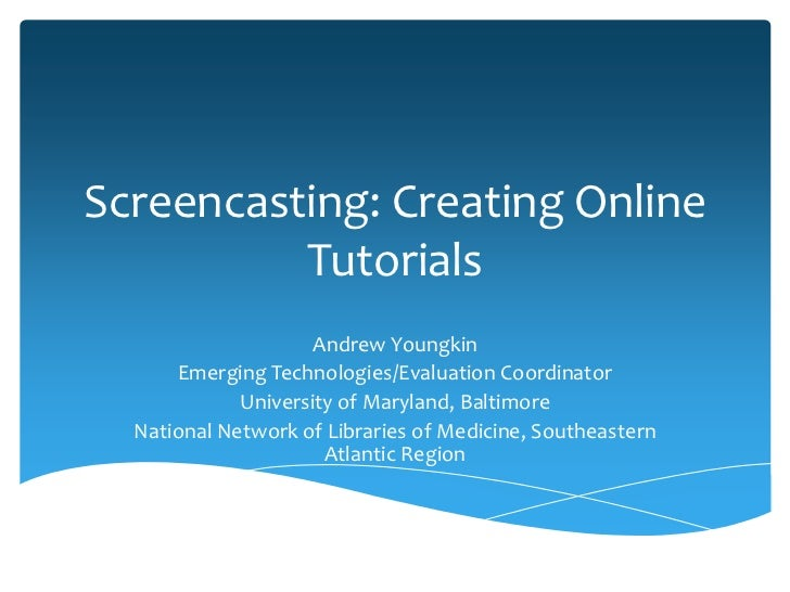 Screencasting: Creating Online          Tutorials                     Andrew Youngkin      Emerging Technologies/Evaluatio...