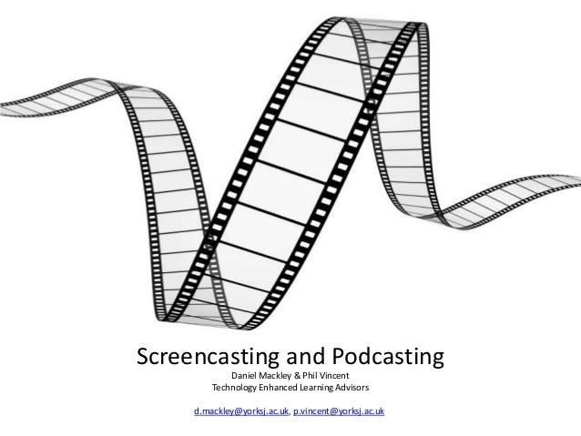 Screencasting and Podcasting Daniel Mackley & Phil Vincent Technology Enhanced Learning Advisors d.mackley@yorksj.ac.uk, p...