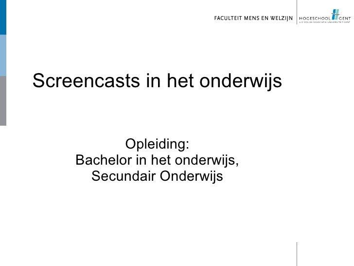 Screencasts in het onderwijs           Opleiding:    Bachelor in het onderwijs,      Secundair Onderwijs