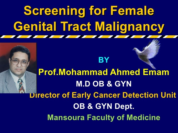 Screening for Female Genital Tract Malignancy BY Prof.Mohammad Ahmed Emam M.D OB & GYN Director of Early Cancer Detection ...