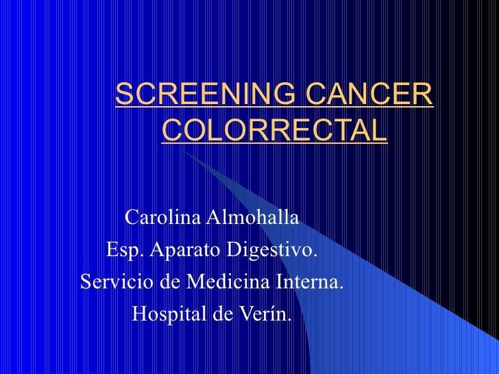 SCREENING CANCER COLORRECTAL Carolina Almohalla Esp. Aparato Digestivo. Servicio de Medicina Interna. Hospital de Verín.