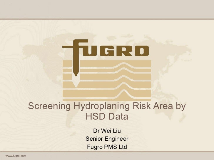 Screening Hydroplaning Risk Area by HSD Data Dr Wei Liu Senior Engineer Fugro PMS Ltd