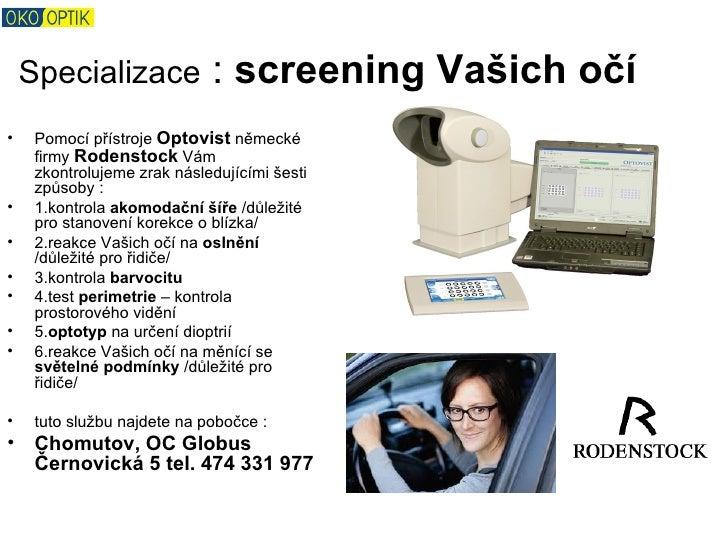 Specializace             : screening Vašich očí•    Pomocí přístroje Optovist německé     firmy Rodenstock Vám     zkontro...