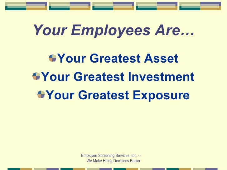 Your Employees Are… <ul><li>Your Greatest Asset </li></ul><ul><li>Your Greatest Investment </li></ul><ul><li>Your Greatest...