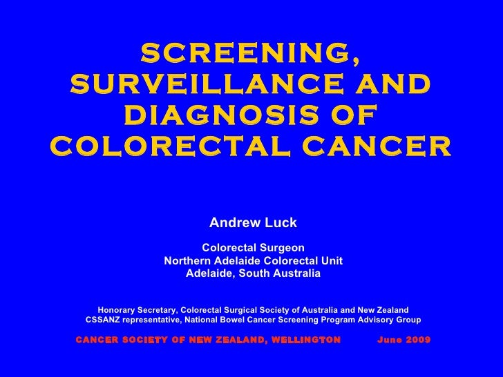 SCREENING, SURVEILLANCE AND DIAGNOSIS OF COLORECTAL CANCER Andrew Luck Colorectal Surgeon Northern Adelaide Colorectal Uni...