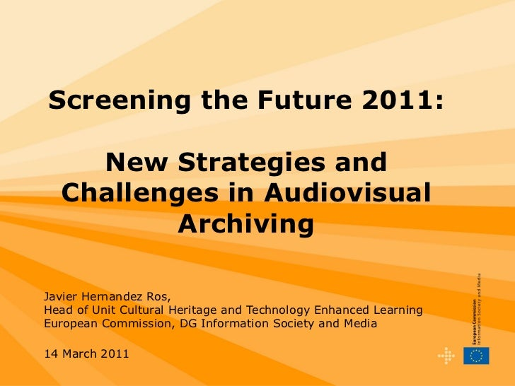 Screening the Future 2011: New Strategies and Challenges in Audiovisual Archiving Javier Hernandez Ros, Head of Unit Cultu...