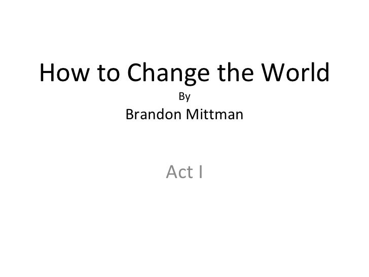 How to Change the World By Brandon Mittman Act I