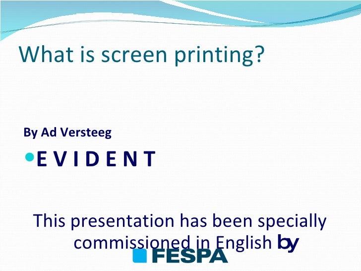 What is screen printing? <ul><li>By Ad Versteeg </li></ul><ul><li>E V I D E N T </li></ul><ul><li>This presentation has be...
