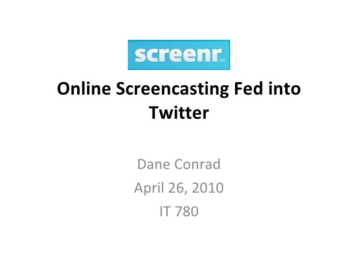 Online Screencasting Fed into Twitter Dane Conrad April 26, 2010 IT 780