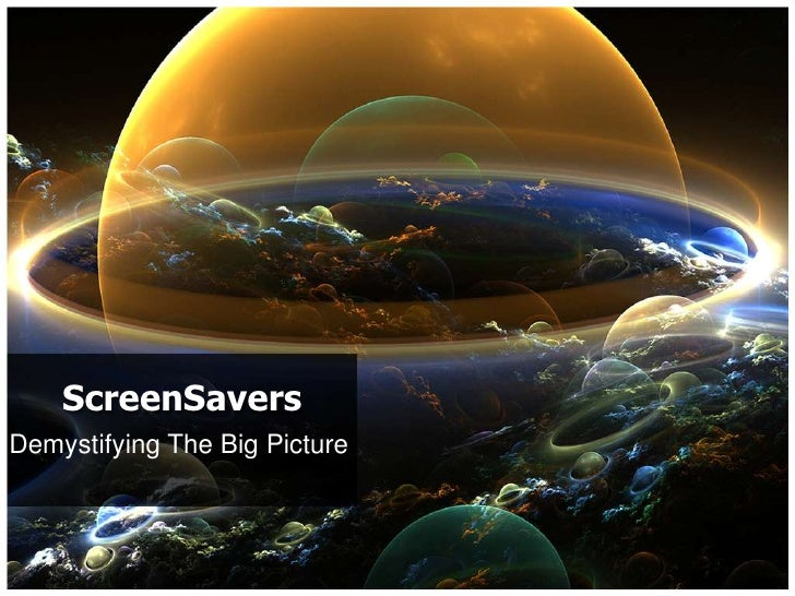 ScreenSavers<br />Demystifying The Big Picture<br />