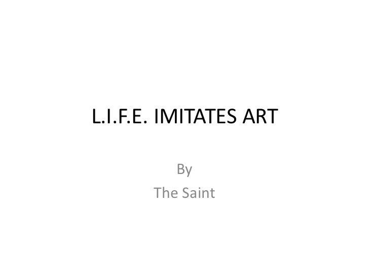 L.I.F.E. IMITATES ART          By       The Saint