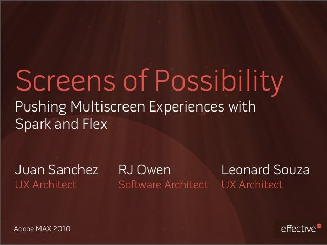 Adobe MAX 2010 Screens of Possibility Pushing Multiscreen Experiences with Spark and Flex Juan Sanchez UX Architect RJ Owe...