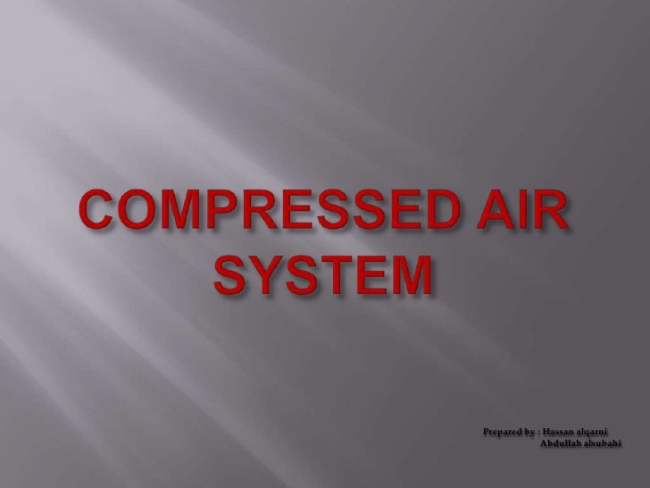 COMPRESSED AIR SYSTEM<br />Prepared by : Hassan alqarni <br />                        Abdullah alsubahi<br />