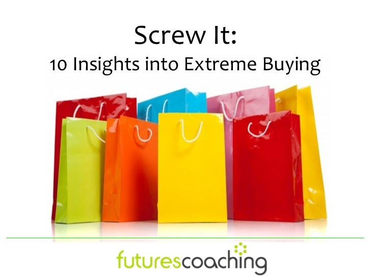 Screw It: 10 insights into Extreme Buying