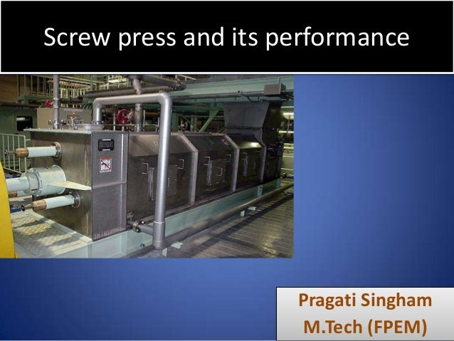 Screw press and its performance  Pragati Singham M.Tech (FPEM)