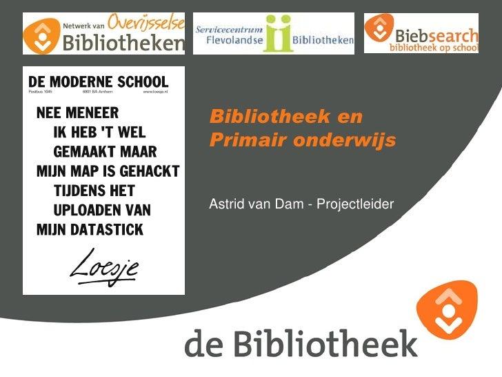 Bibliotheek en Primair onderwijs   Astrid van Dam - Projectleider