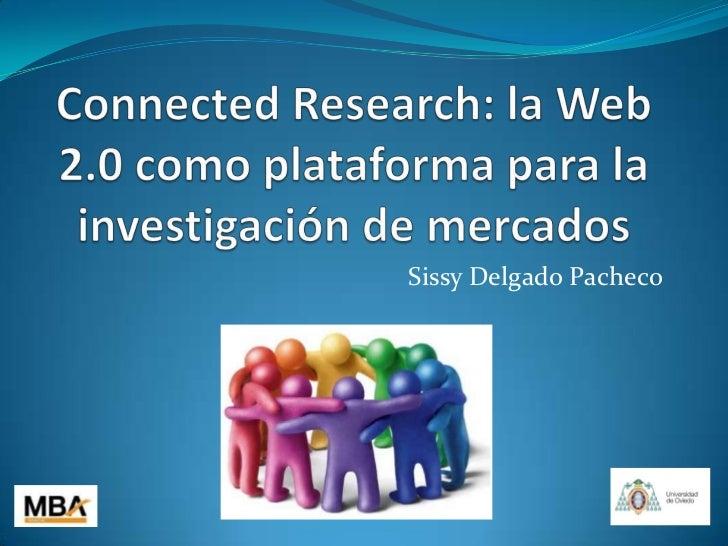 ConnectedResearch: la Web 2.0 como plataforma para la investigación de mercados<br />Sissy Delgado Pacheco<br />