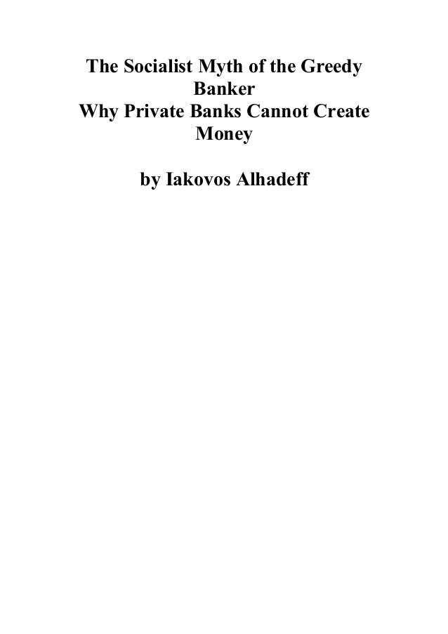 The Socialist Myth of the Greedy Banker Why Private Banks Cannot Create Money by Iakovos Alhadeff