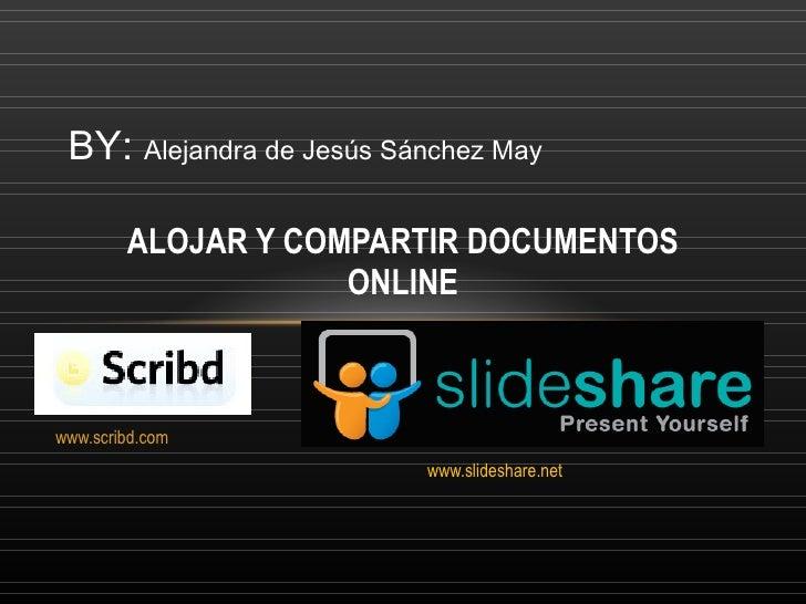 www.scribd.com www.slideshare.net ALOJAR Y COMPARTIR DOCUMENTOS ONLINE BY:  Alejandra de Jesús Sánchez May