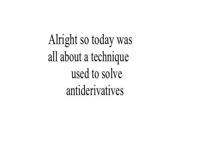 Alrightsotodaywas allaboutatechnique       usedtosolve      antiderivatives