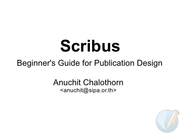 Scribus Beginner's Guide for Publication Design           Anuchit Chalothorn            <anuchit@sipa.or.th>